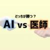 「AI vs 医師」ビッグデータ時代における医療の在り方について