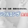 【看護師がまとめる】インフルエンザ完全版!<後編>|発症・検査・対処・看病